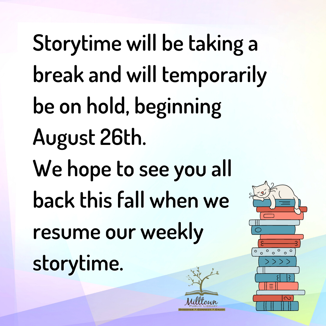 Storytime will be taking a break and will temporarily be on hold, beginning August 26th. We hope to see you all back this fall when we resume our weekly storytime.